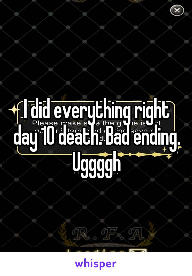 I did everything right day 10 death. Bad ending. Uggggh