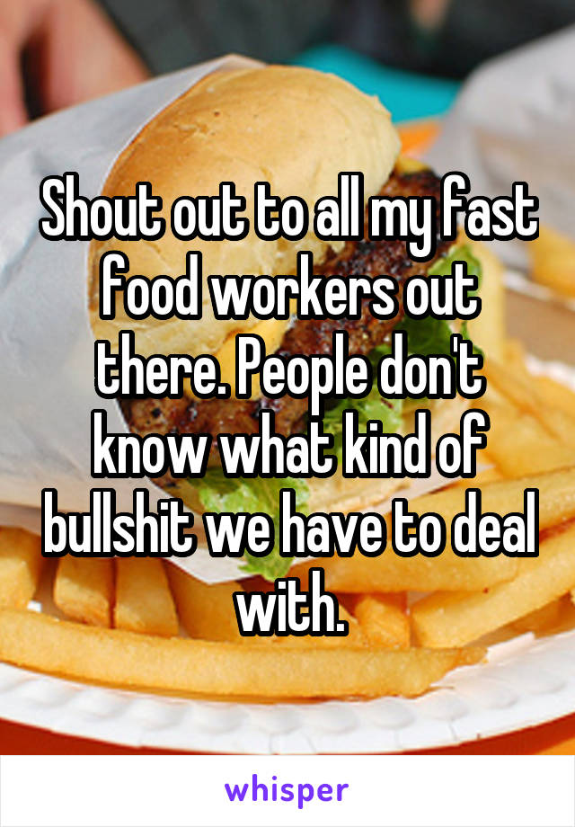 Shout out to all my fast food workers out there. People don't know what kind of bullshit we have to deal with.