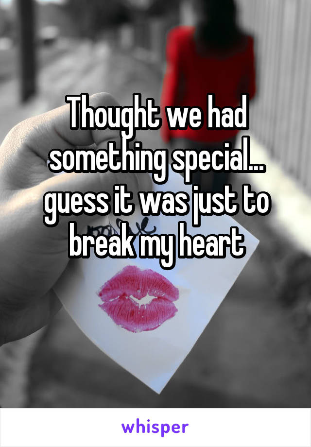 Thought we had something special... guess it was just to break my heart