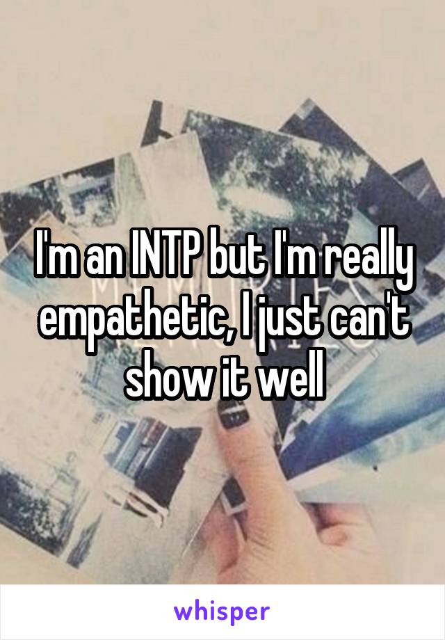I'm an INTP but I'm really empathetic, I just can't show it well