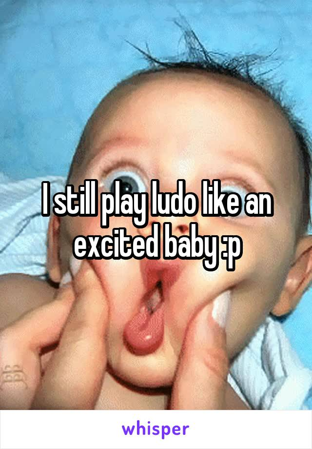 I still play ludo like an excited baby :p