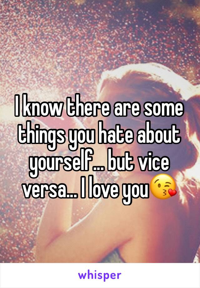 I know there are some things you hate about yourself... but vice versa... I love you😘