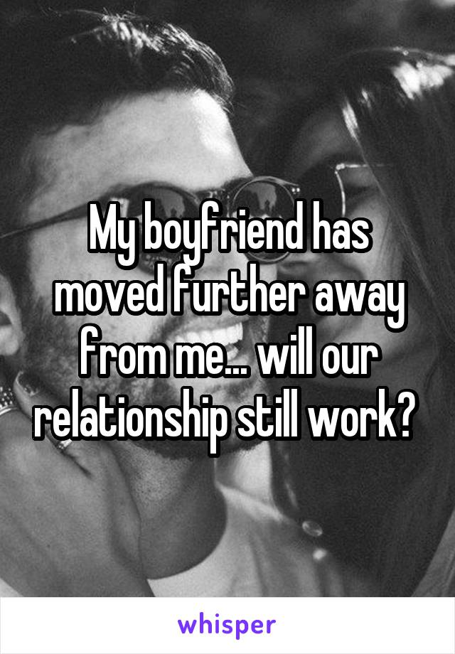 My boyfriend has moved further away from me... will our relationship still work?