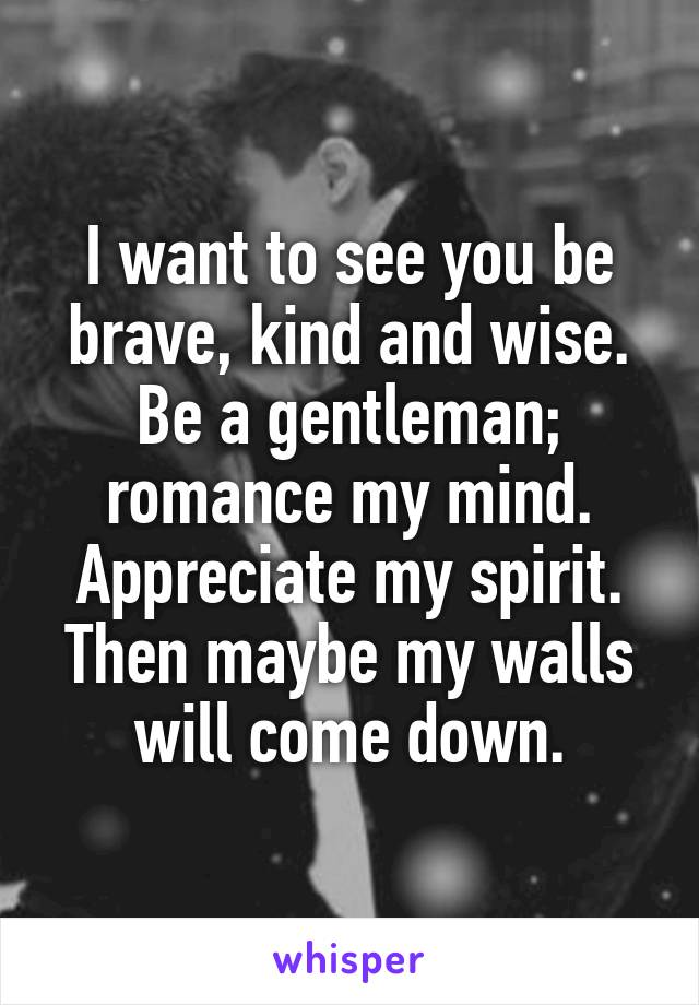 I want to see you be brave, kind and wise. Be a gentleman; romance my mind. Appreciate my spirit. Then maybe my walls will come down.