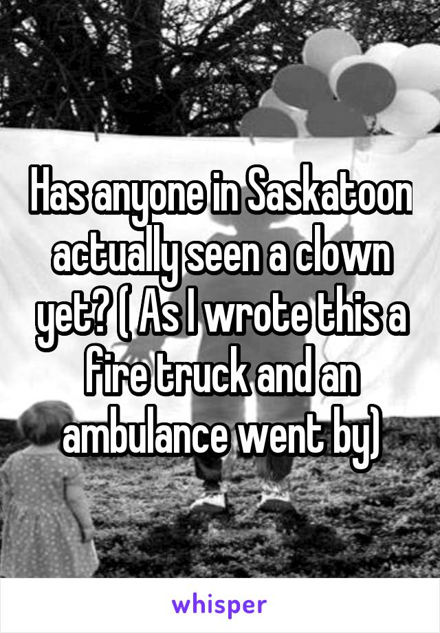 Has anyone in Saskatoon actually seen a clown yet? ( As I wrote this a fire truck and an ambulance went by)