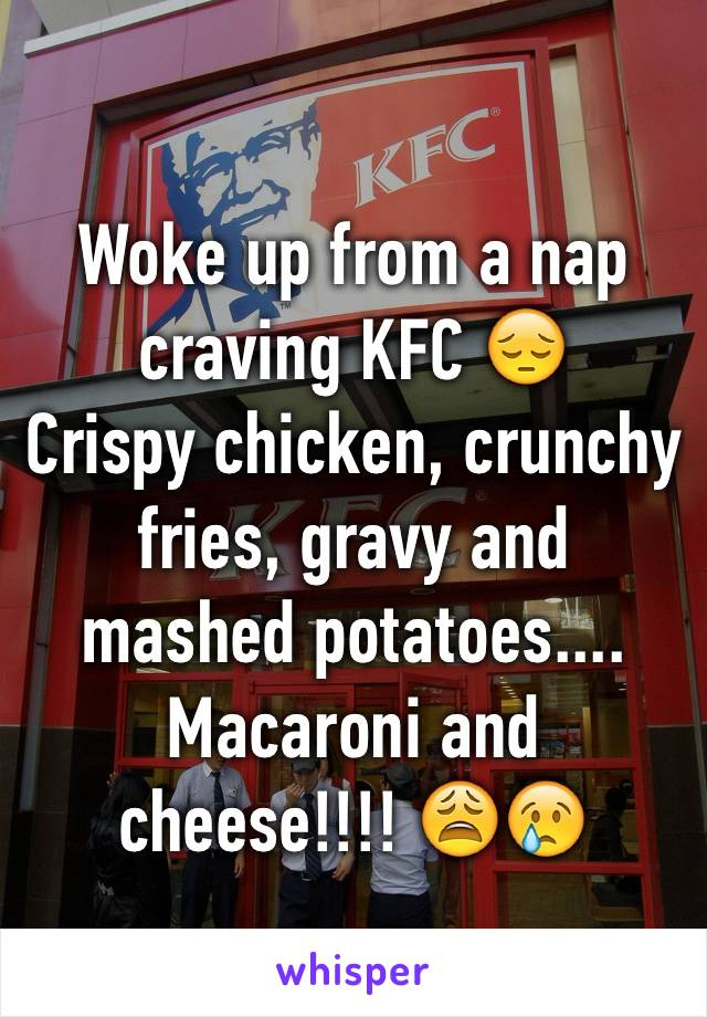 Woke up from a nap craving KFC 😔  Crispy chicken, crunchy fries, gravy and mashed potatoes.... Macaroni and cheese!!!! 😩😢