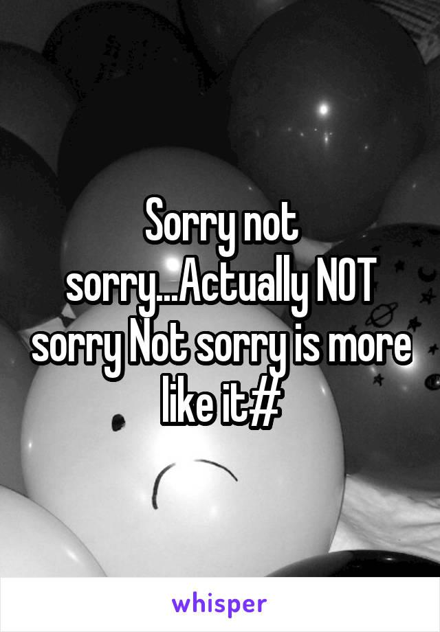 Sorry not sorry...Actually NOT sorry Not sorry is more like it#
