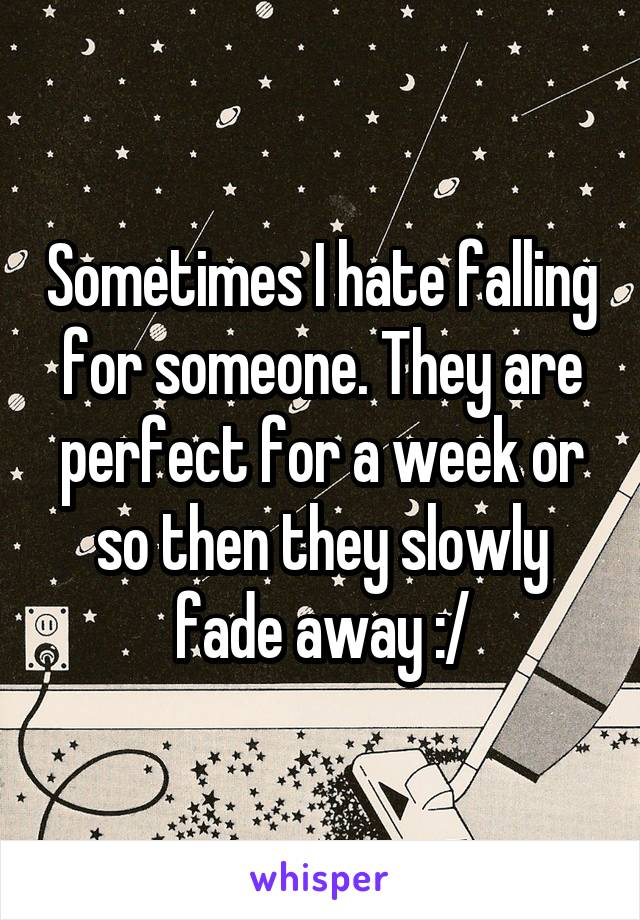 Sometimes I hate falling for someone. They are perfect for a week or so then they slowly fade away :/
