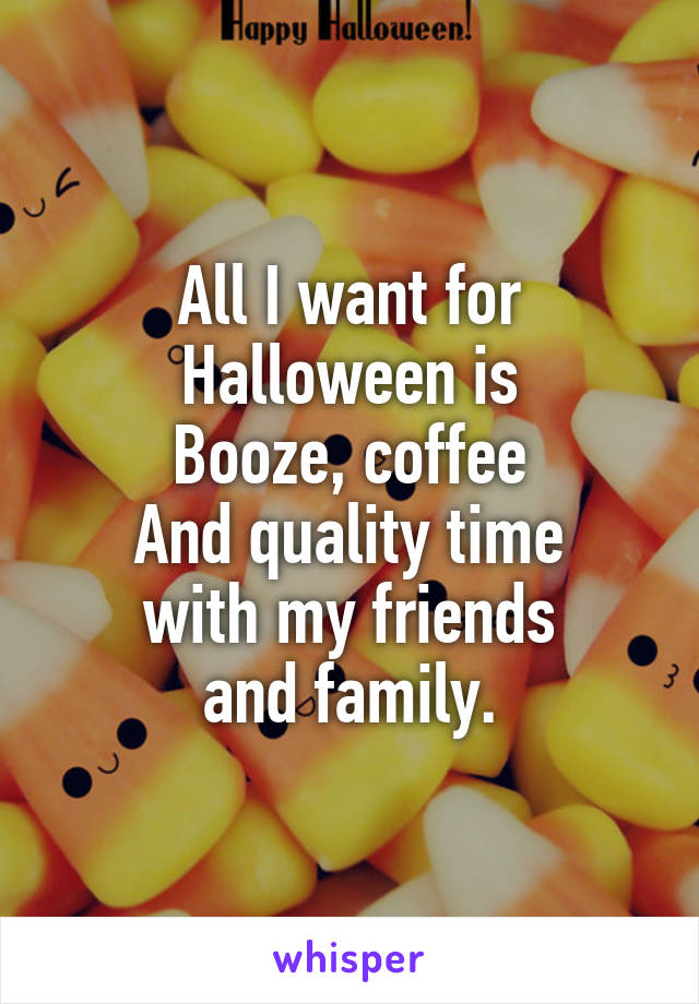All I want for Halloween is Booze, coffee And quality time with my friends and family.