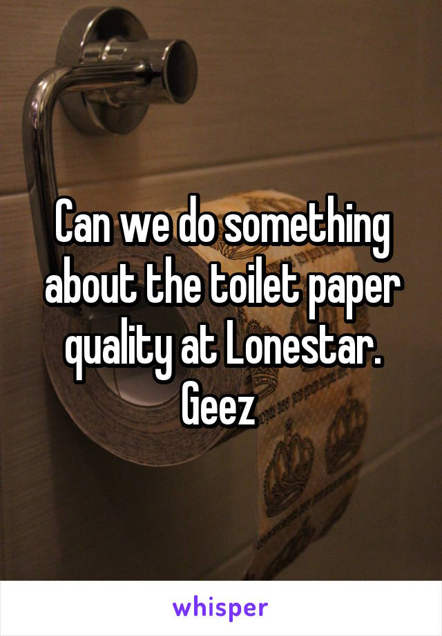 Can we do something about the toilet paper quality at Lonestar. Geez