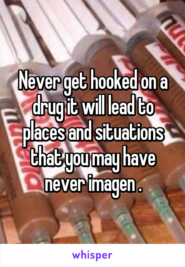 Never get hooked on a drug it will lead to places and situations that you may have never imagen .