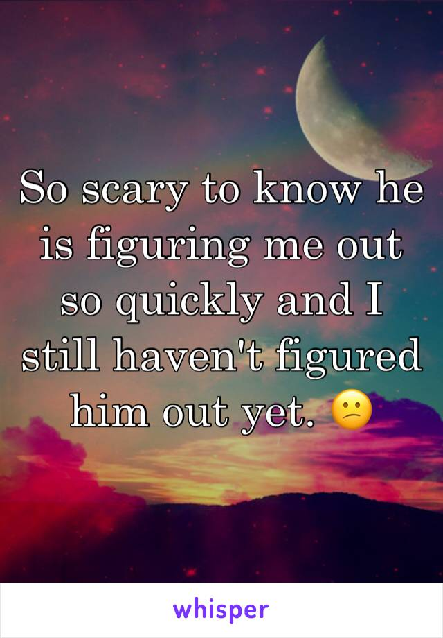 So scary to know he is figuring me out so quickly and I still haven't figured him out yet. 😕
