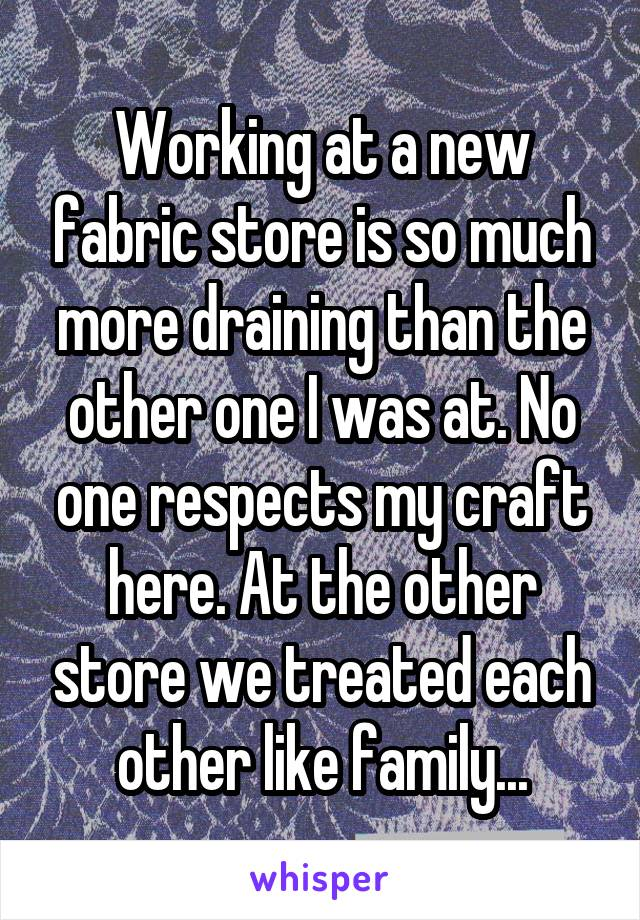 Working at a new fabric store is so much more draining than the other one I was at. No one respects my craft here. At the other store we treated each other like family...