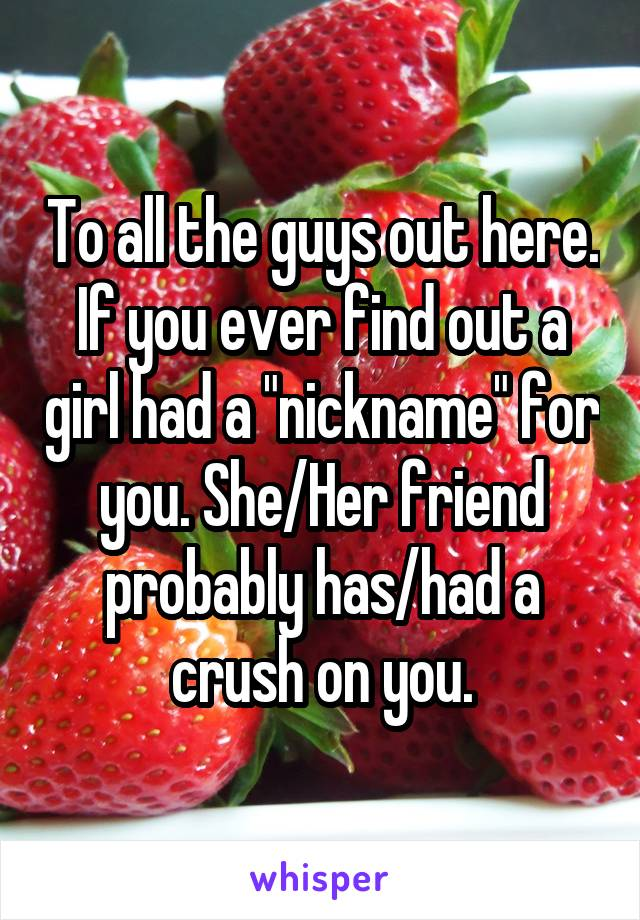 "To all the guys out here. If you ever find out a girl had a ""nickname"" for you. She/Her friend probably has/had a crush on you."