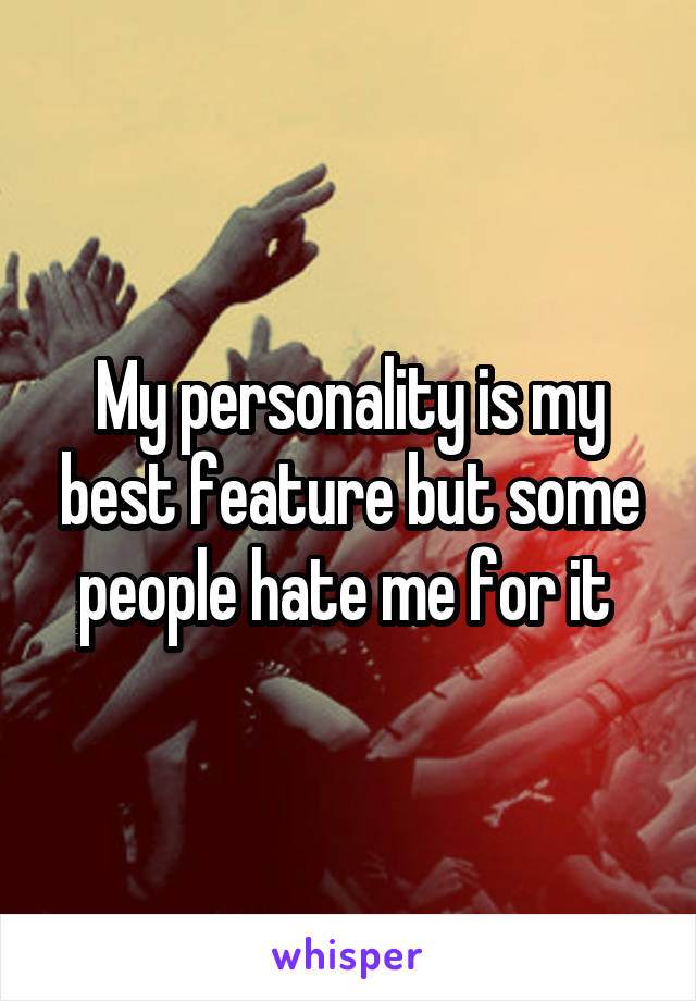 My personality is my best feature but some people hate me for it