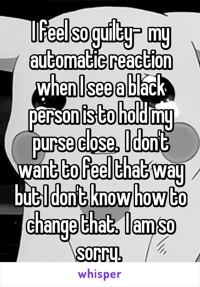 I feel so guilty-  my automatic reaction when I see a black person is to hold my purse close.  I don't want to feel that way but I don't know how to change that.  I am so sorry.