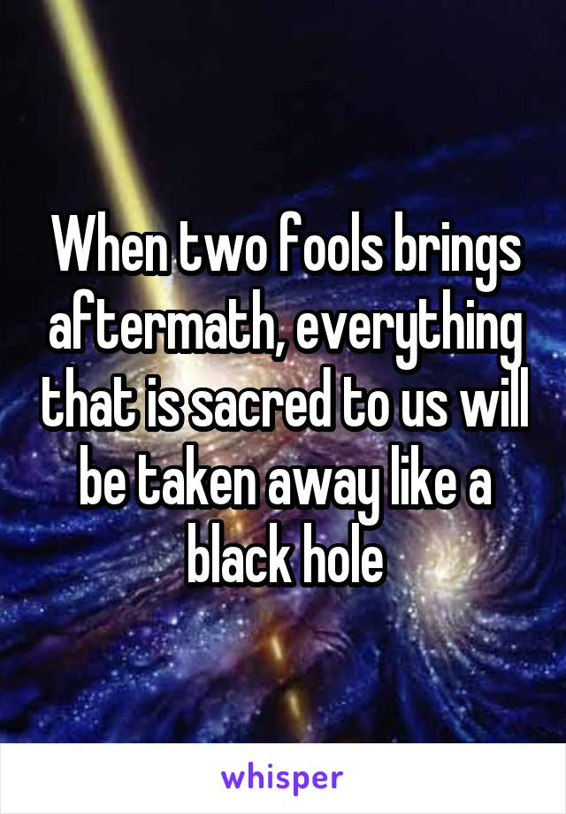 When two fools brings aftermath, everything that is sacred to us will be taken away like a black hole