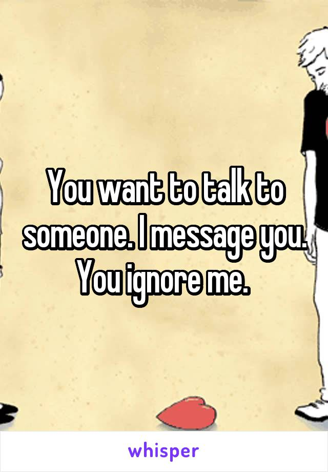 You want to talk to someone. I message you. You ignore me.