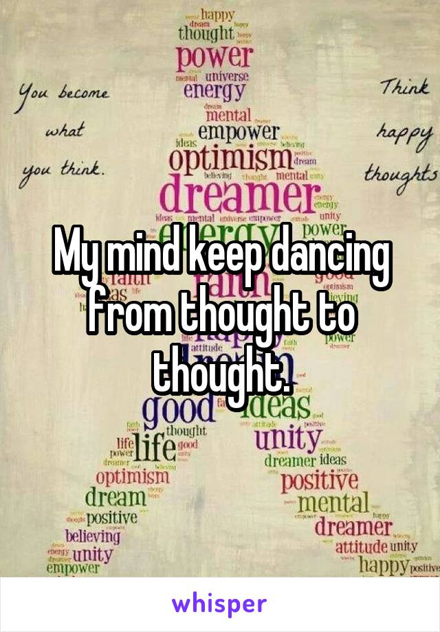 My mind keep dancing from thought to thought.