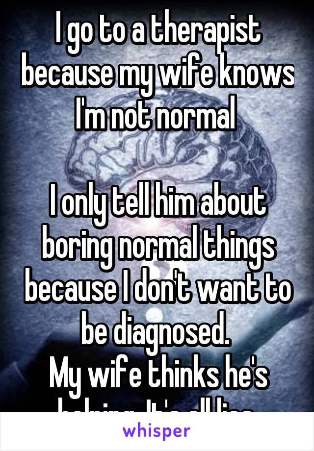 I go to a therapist because my wife knows I'm not normal   I only tell him about boring normal things because I don't want to be diagnosed.  My wife thinks he's helping. It's all lies