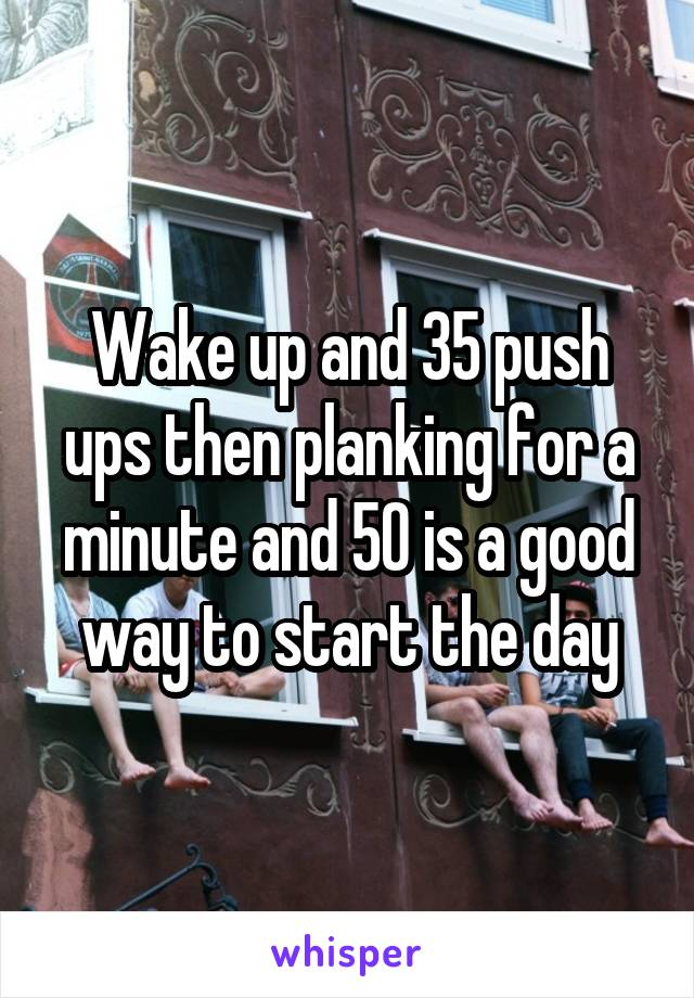 Wake up and 35 push ups then planking for a minute and 50 is a good way to start the day