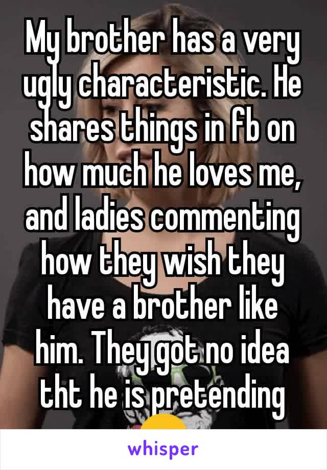 My brother has a very ugly characteristic. He shares things in fb on how much he loves me, and ladies commenting how they wish they have a brother like him. They got no idea tht he is pretending😒