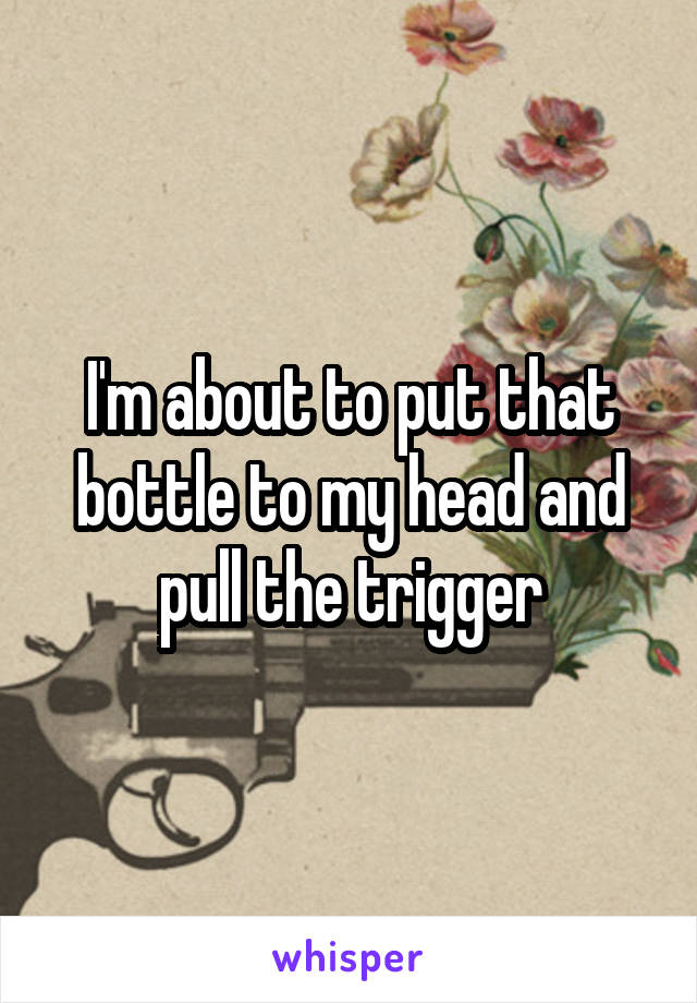 I'm about to put that bottle to my head and pull the trigger