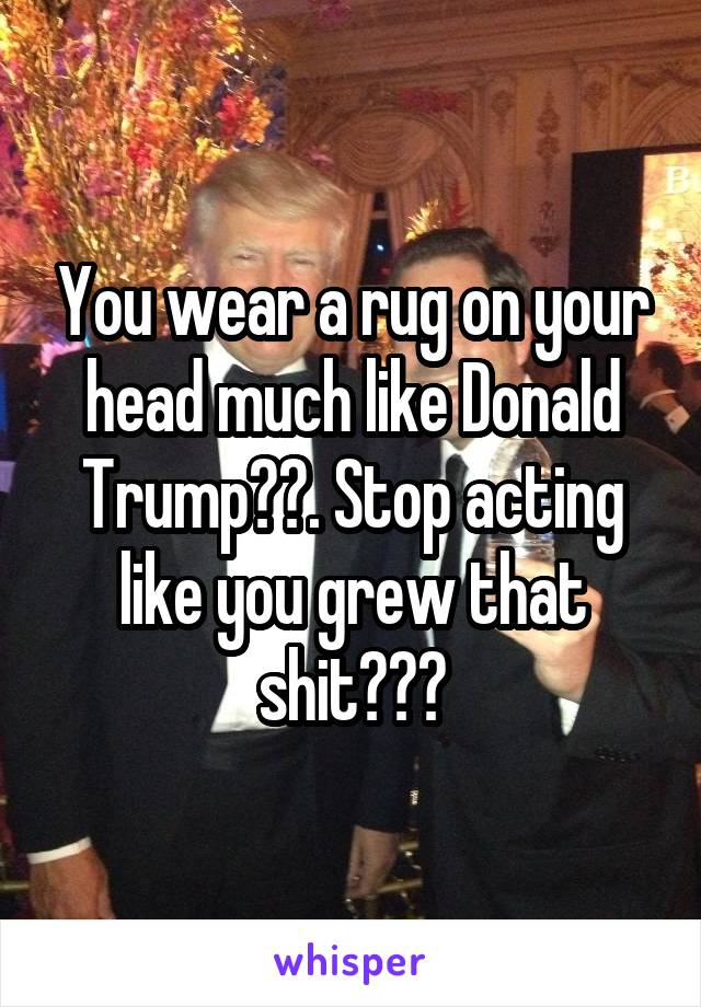 You wear a rug on your head much like Donald Trump😒😒. Stop acting like you grew that shit😂😂😂