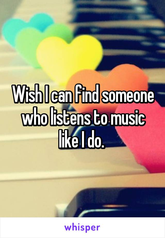 Wish I can find someone who listens to music like I do.