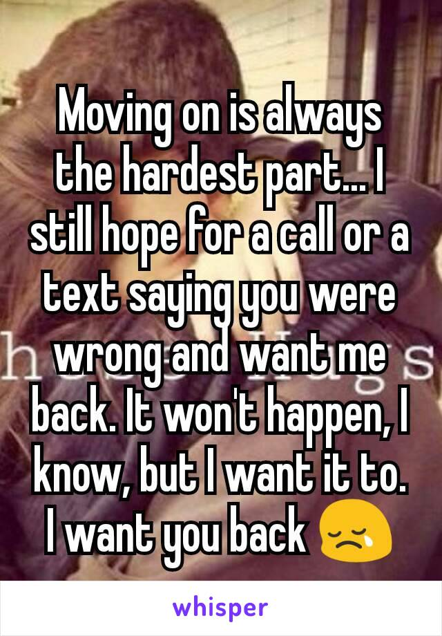 Moving on is always the hardest part... I still hope for a call or a text saying you were wrong and want me back. It won't happen, I know, but I want it to. I want you back 😢