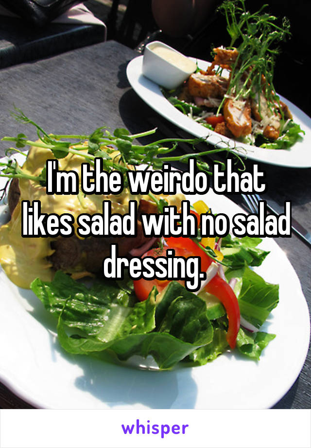 I'm the weirdo that likes salad with no salad dressing.