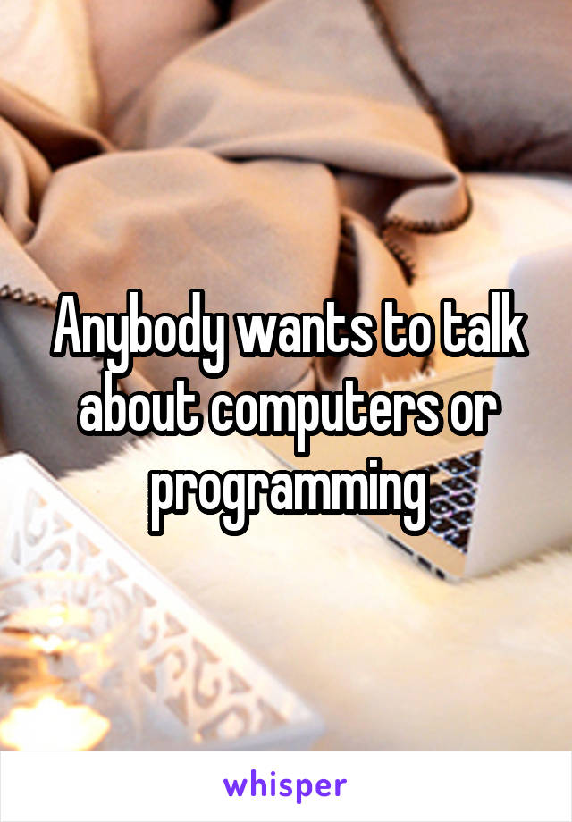 Anybody wants to talk about computers or programming