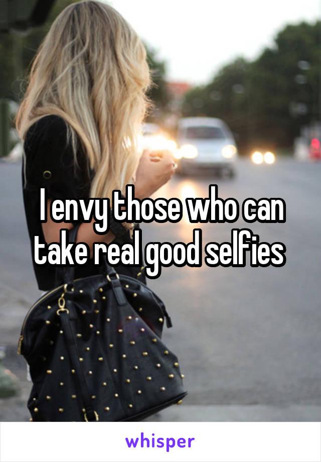I envy those who can take real good selfies