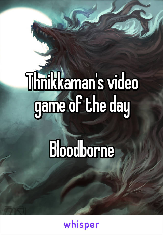 Thnikkaman's video game of the day  Bloodborne
