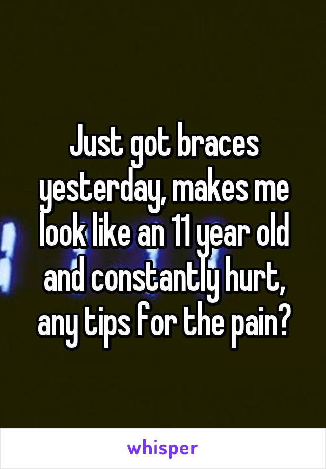 Just got braces yesterday, makes me look like an 11 year old and constantly hurt, any tips for the pain?