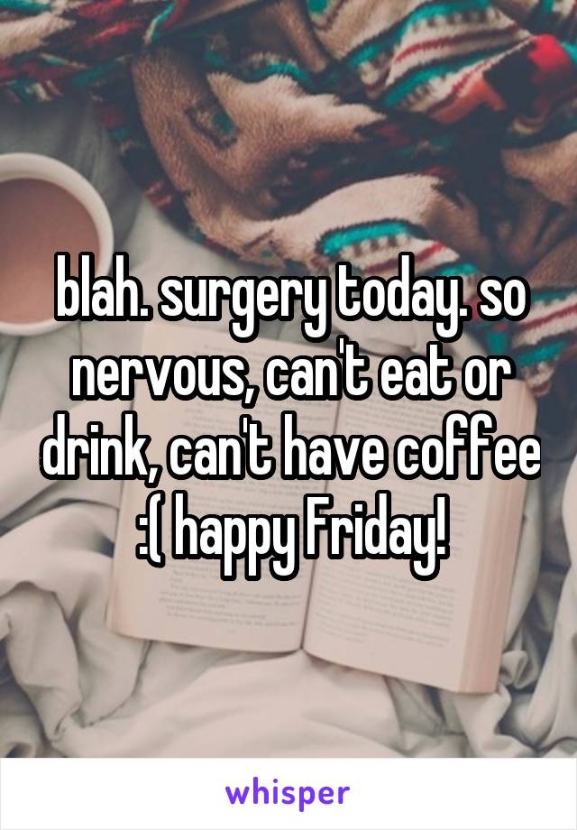 blah. surgery today. so nervous, can't eat or drink, can't have coffee :( happy Friday!