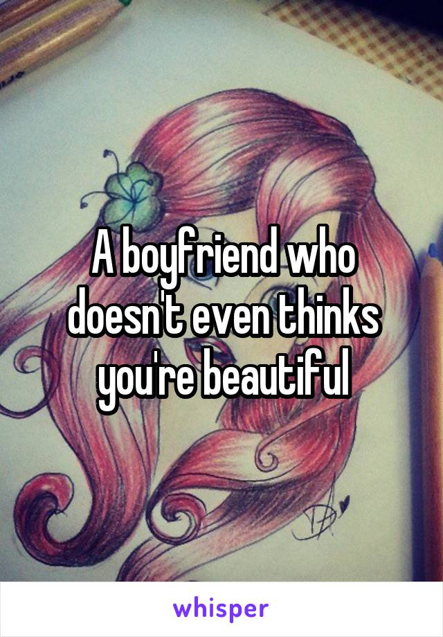 A boyfriend who doesn't even thinks you're beautiful