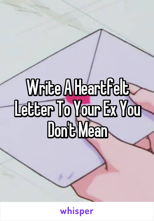 Write A Heartfelt Letter To Your Ex You Don't Mean