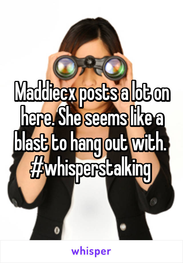 Maddiecx posts a lot on here. She seems like a blast to hang out with.  #whisperstalking
