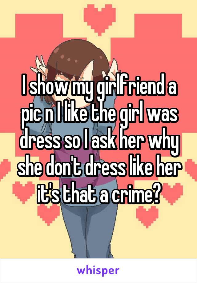 I show my girlfriend a pic n I like the girl was dress so I ask her why she don't dress like her it's that a crime?