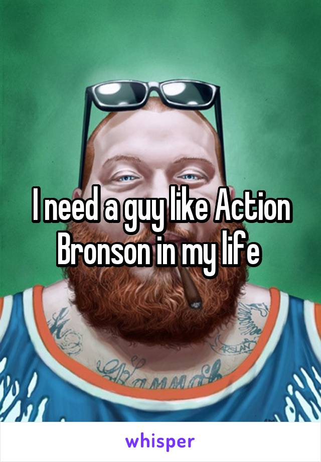 I need a guy like Action Bronson in my life