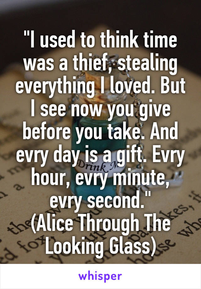 """""""I used to think time was a thief, stealing everything I loved. But I see now you give before you take. And evry day is a gift. Evry hour, evry minute, evry second."""" (Alice Through The Looking Glass)"""