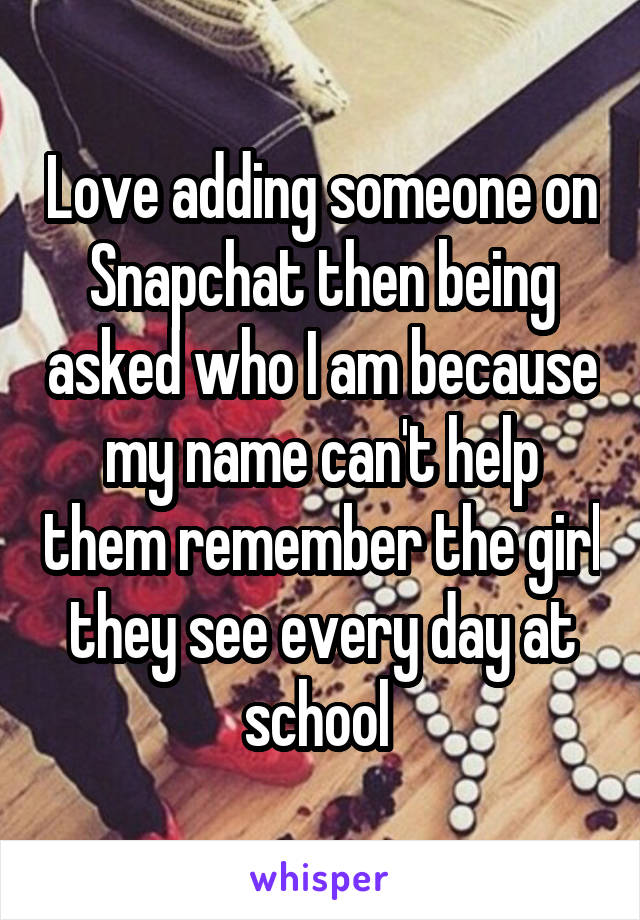 Love adding someone on Snapchat then being asked who I am because my name can't help them remember the girl they see every day at school
