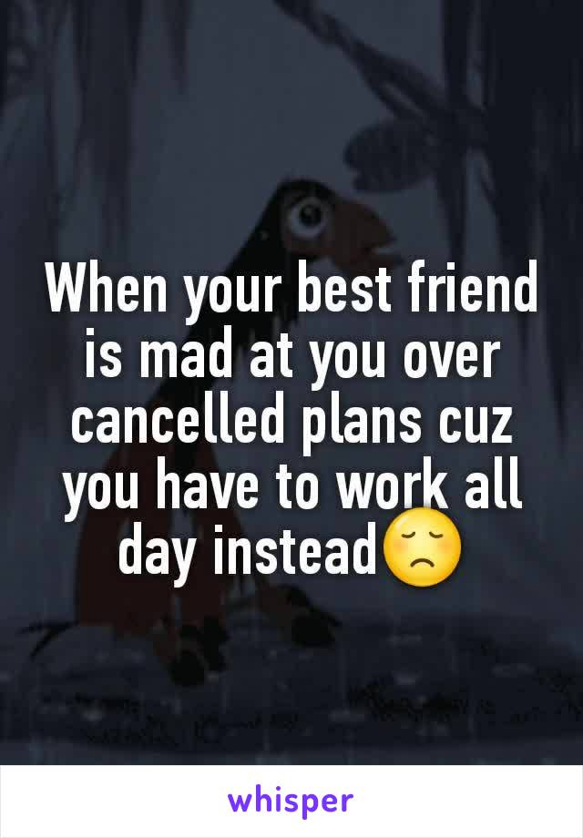 When your best friend is mad at you over cancelled plans cuz you have to work all day instead😞