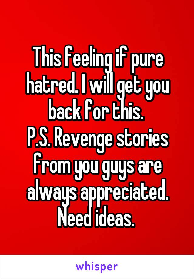 This feeling if pure hatred. I will get you back for this.  P.S. Revenge stories from you guys are always appreciated. Need ideas.