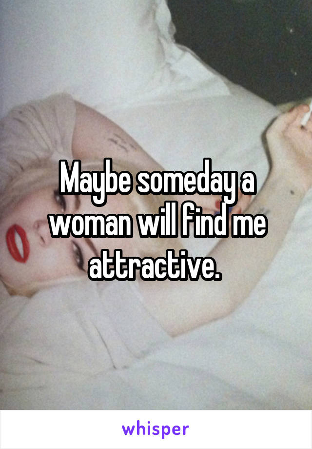 Maybe someday a woman will find me attractive.