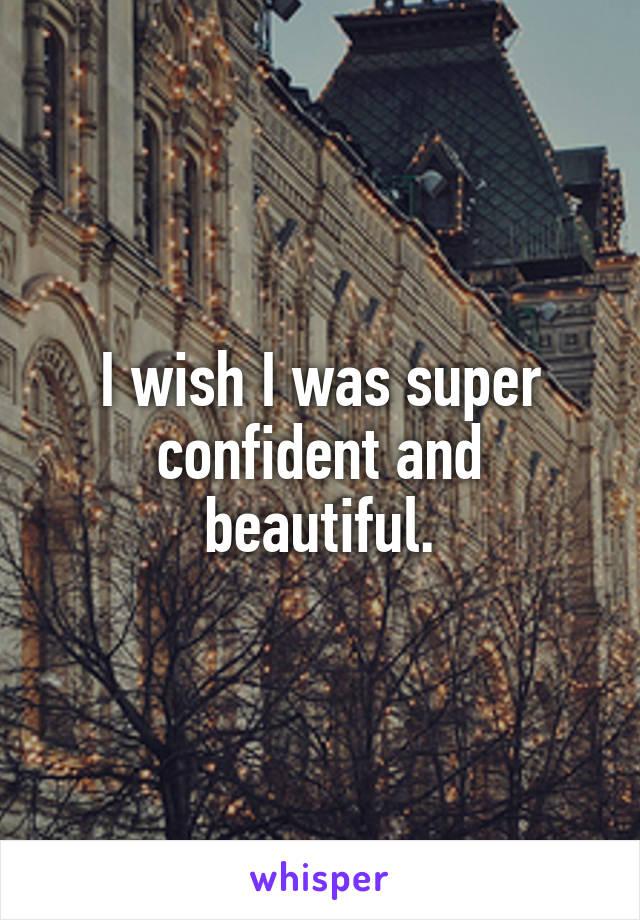 I wish I was super confident and beautiful.