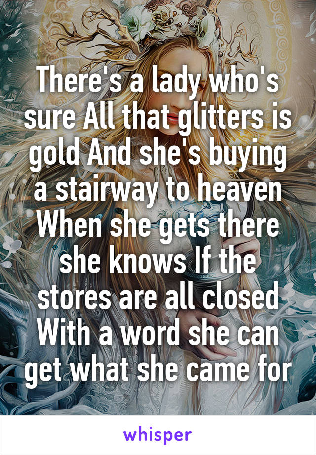 There's a lady who's sure All that glitters is gold And she's buying a stairway to heaven When she gets there she knows If the stores are all closed With a word she can get what she came for