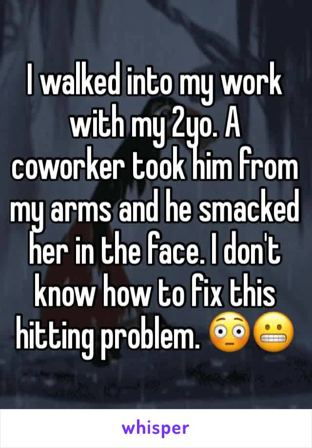 I walked into my work with my 2yo. A coworker took him from my arms and he smacked her in the face. I don't know how to fix this hitting problem. 😳😬