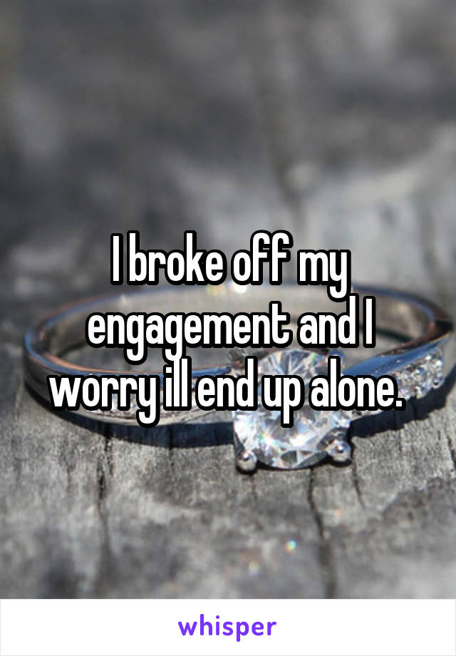 I broke off my engagement and I worry ill end up alone.